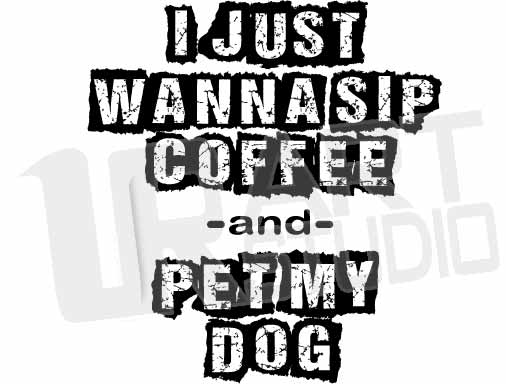I-JUST-WANNA-SIP-COFFEE-AND-PET-MY-DOG