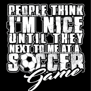 PEOPLE THINK I AM NICE UNTIL THEY NEXT TO ME AT SOCCER GAME, LOGO FOR PRINT, TSHIRT